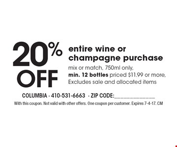 20% OFF entire wine or champagne purchase mix or match, 750ml only, min. 12 bottles priced $11.99 or more, Excludes sale and allocated items. With this coupon. Not valid with other offers. One coupon per customer. Expires 7-4-17. CM