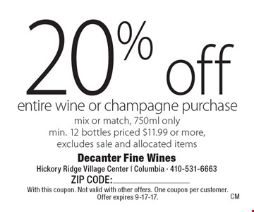 20% off entire wine or champagne purchase. Mix or match, 750ml only. Min. 12 bottles priced $11.99 or more, excludes sale and allocated items. With this coupon. Not valid with other offers. One coupon per customer. Offer expires 9-17-17.