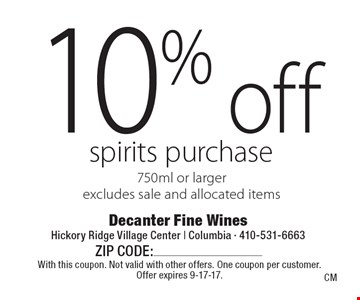 10% off spirits purchase. 750ml or larger. Excludes sale and allocated items. With this coupon. Not valid with other offers. One coupon per customer. Offer expires 9-17-17.