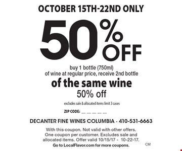October 15th-22nd only 50% Off buy 1 bottle (750ml) of wine at regular price, receive 2nd bottle of the same wine 50% off excludes sale & allocated items limit 3 cases ZIP CODE:__________. With this coupon. Not valid with other offers. One coupon per customer. Excludes sale and allocated items. Offer valid 10/15/17 -10-22-17. Go to LocalFlavor.com for more coupons.