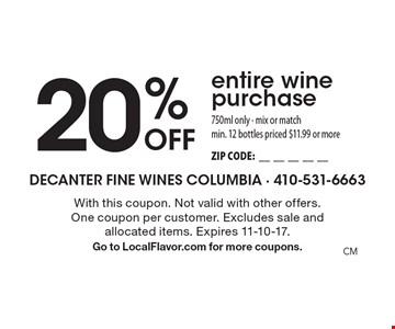 20% Off entire wine purchase 750ml only - mix or match. Min. 12 bottles priced $11.99 or more. ZIP CODE:__________. With this coupon. Not valid with other offers. One coupon per customer. Excludes sale and allocated items. Expires 10-31-17. Go to LocalFlavor.com for more coupons.