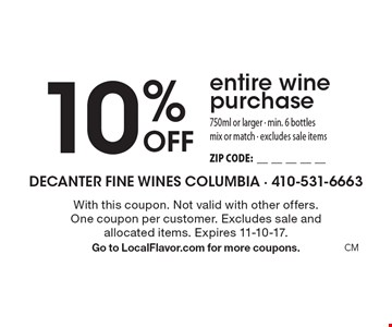 10% Off entire wine purchase 750ml or larger - min. 6 bottles. Mix or match - excludes sale items. ZIP CODE:__________. With this coupon. Not valid with other offers. One coupon per customer. Excludes sale and allocated items. Expires 10-31-17. Go to LocalFlavor.com for more coupons.