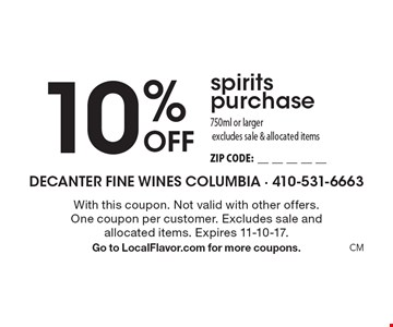 10% Off spirits purchase750ml or largerexcludes sale & allocated items ZIP CODE:__________. With this coupon. Not valid with other offers. One coupon per customer. Excludes sale and allocated items. Expires 10-31-17. Go to LocalFlavor.com for more coupons.