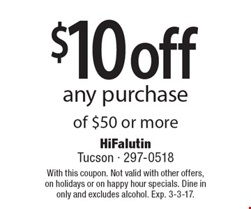 $10 off any purchase of $50 or more. With this coupon. Not valid with other offers, on holidays or on happy hour specials. Dine in only and excludes alcohol. Exp. 3-3-17.
