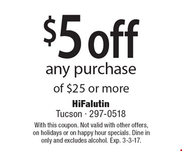 $5 off any purchase of $25 or more. With this coupon. Not valid with other offers, on holidays or on happy hour specials. Dine in only and excludes alcohol. Exp. 3-3-17.