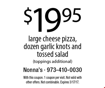 $19.95 large cheese pizza, dozen garlic knots and tossed salad (toppings additional). With this coupon. 1 coupon per visit. Not valid with other offers. Not combinable. Expires 3/17/17.
