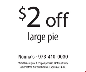 $2 off a large pie. With this coupon. 1 coupon per visit. Not valid with other offers. Not combinable. Expires 4-14-17.