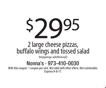 $29.95 for 2 large cheese pizzas, buffalo wings and tossed salad (toppings additional). With this coupon. 1 coupon per visit. Not valid with other offers. Not combinable. Expires 9-8-17.