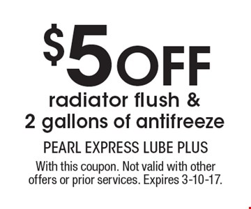 $5 OFF radiator flush & 2 gallons of antifreeze. With this coupon. Not valid with other offers or prior services. Expires 3-10-17.