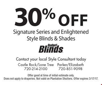 30% off Signature Series and Enlightened Style Blinds & Shades. Offer good at time of initial estimate only. Does not apply to draperies. Not valid on Plantation Shutters. Offer expires 3/17/17.