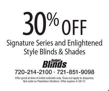 30% off Signature Series and Enlightened Style Blinds & Shades. Offer good at time of initial estimate only. Does not apply to draperies. Not valid on Plantation Shutters. Offer expires 4-28-17.