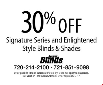 30% off Signature Series and Enlightened Style Blinds & Shades. Offer good at time of initial estimate only. Does not apply to draperies. Not valid on Plantation Shutters. Offer expires 6-9-17.
