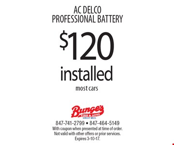 $120 installed. Most cars.  AC DELCO PROFESSIONAL BATTERY. With coupon when presented at time of order. Not valid with other offers or prior services. Expires 3-10-17.