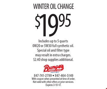 $19.95 WINTER OIL CHANGE Includes up to 5 quarts 0W20 or 5W30 full synthetic oil. Special oil and filter type may result in extra charges. $2.40 shop supplies additional. With coupon when presented at time of order. Not valid with other offers or prior services. Expires 3-10-17.