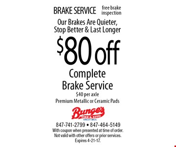 BRAKE SERVICE. $80 off Complete Brake Service. $40 per axle. Premium Metallic or Ceramic Pads. Our Brakes Are Quieter, Stop Better & Last Longer. With coupon when presented at time of order. Not valid with other offers or prior services. Expires 4-21-17.