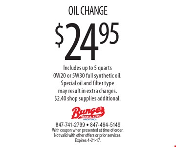 $24.95 OIL CHANGE. Includes up to 5 quarts 0W20 or 5W30 full synthetic oil. Special oil and filter type may result in extra charges. $2.40 shop supplies additional. With coupon when presented at time of order. Not valid with other offers or prior services. Expires 4-21-17.