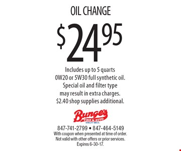 $24.95 OIL CHANGE Includes up to 5 quarts 0W20 or 5W30 full synthetic oil.Special oil and filter type may result in extra charges. $2.40 shop supplies additional.. With coupon when presented at time of order. Not valid with other offers or prior services. Expires 6-30-17.