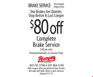 $80 off Complete Brake Service. $40 per axle. Premium Metallic or Ceramic Pads. Our Brakes Are Quieter, Stop Better & Last Longer. With coupon when presented at time of order. Not valid with other offers or prior services. Expires 8-11-17.