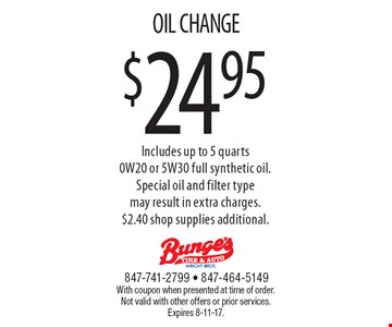$24.95 OIL CHANGE Includes up to 5 quarts 0W20 or 5W30 full synthetic oil. Special oil and filter type may result in extra charges. $2.40 shop supplies additional. With coupon when presented at time of order. Not valid with other offers or prior services. Expires 8-11-17.