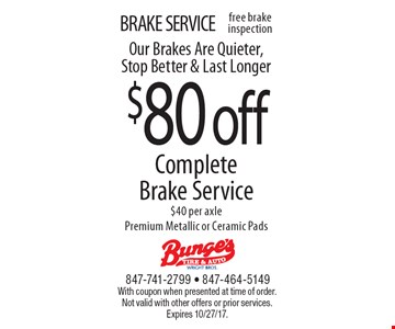BRAKE SERVICE. $80 off Complete Brake Service. $40 per axle Premium Metallic or Ceramic Pads Our Brakes Are Quieter, Stop Better & Last Longer. With coupon when presented at time of order. Not valid with other offers or prior services. Expires 10/27/17.
