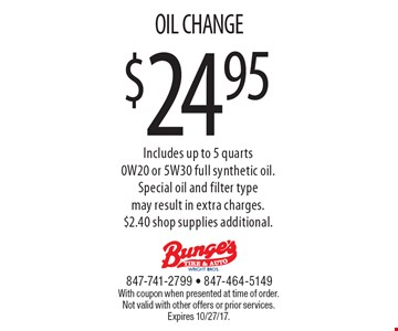 $24.95 OIL CHANGE. Includes up to 5 quarts 0W20 or 5W30 full synthetic oil. Special oil and filter type may result in extra charges. $2.40 shop supplies additional. With coupon when presented at time of order. Not valid with other offers or prior services. Expires 10/27/17.