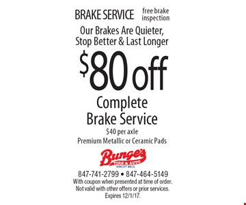 BRAKE SERVICE $80 off Complete Brake Service $40 per axle Premium Metallic or Ceramic Pads Our Brakes Are Quieter, Stop Better & Last Longer. With coupon when presented at time of order. Not valid with other offers or prior services. Expires 12/1/17.
