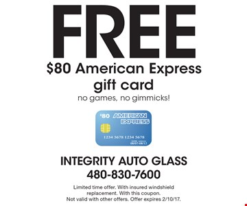 Free $80 American Express gift card, no games, no gimmicks! Limited time offer. With insured windshield replacement. With this coupon.Not valid with other offers. Offer expires 2/10/17.