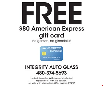 Free $80 American Express gift card. no games, no gimmicks! Limited time offer. With insured windshield replacement. With this coupon.Not valid with other offers. Offer expires 3/24/17.
