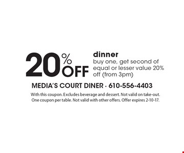20% Off dinner! Buy one, get second of equal or lesser value 20% off (from 3pm). With this coupon. Excludes beverage and dessert. Not valid on take-out. One coupon per table. Not valid with other offers. Offer expires 2-10-17.