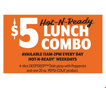$5 Hot-N-Ready lunch combo. Available 11am-2pm every day. Hot-N-Ready® weekdays. 4 slice deep! Deep!™ Dish pizza with pepperoni and one 20oz. pepsi-cola® product.