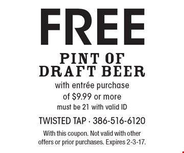 Free pint of draft beer with entree purchase of $9.99 or more. Must be 21 with valid ID. With this coupon. Not valid with other offers or prior purchases. Expires 2-3-17.