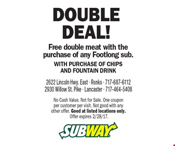 Double Deal! Free double meat with the purchase of any Footlong sub. With Purchase Of Chips And Fountain Drink. No Cash Value. Not for Sale. One coupon per customer per visit. Not good with any other offer. Good at listed locations only. Offer expires 2/28/17.