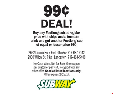 99¢ deal! Buy any Footlong sub at regular price with chips and a fountain drink and get another Footlong sub of equal or lesser price 99¢. No Cash Value. Not for Sale. One coupon per customer per visit. Not good with any other offer. Good at listed locations only. Offer expires 2/28/17.