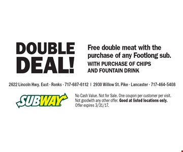 Double Deal! Free double meat with the purchase of any Footlong sub. WITH PURCHASE OF CHIPS AND FOUNTAIN DRINK. No Cash Value. Not for Sale. One coupon per customer per visit. Not good with any other offer. Good at listed locations only. Offer expires 3/31/17.