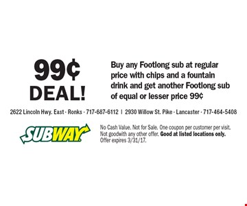 99¢ deal! Buy any Footlong sub at regular price with chips and a fountain drink and get another Footlong sub of equal or lesser price 99¢ . No Cash Value. Not for Sale. One coupon per customer per visit. Not good with any other offer. Good at listed locations only. Offer expires 3/31/17.