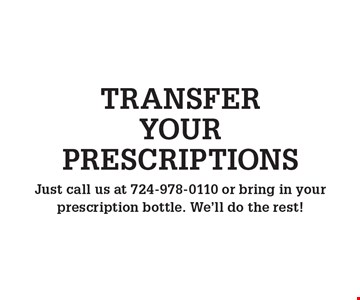 TRANSFER YOUR PRESCRIPTIONS. Just call us at 724-978-0110 or bring in your prescription bottle. We'll do the rest!