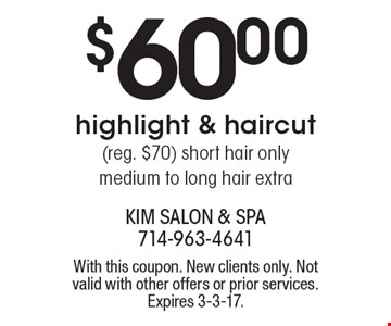 $60.00 highlight & haircut( reg. $70). Short hair only. Medium to long hair extra. With this coupon. New clients only. Not valid with other offers or prior services. Expires 3-3-17.