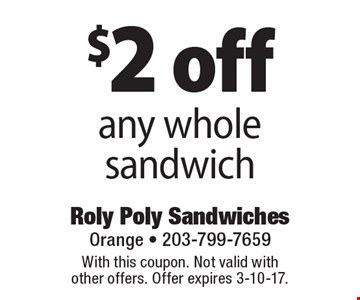 $2 off any whole sandwich. With this coupon. Not valid with other offers. Offer expires 3-10-17.