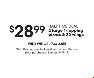 Half time deal. $28.99 2 large 1-topping pizzas & 20 wings. With this coupon. Not valid with other offers or prior purchases. Expires 3-31-17.