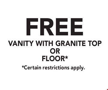 FREE vanity with granite top or floor*. *Certain restrictions apply.