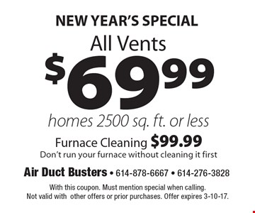 New Year's SPECIAL $69.99 All Vents homes 2500 sq. ft. or less Furnace Cleaning $99.99 Don't run your furnace without cleaning it first. With this coupon. Must mention special when calling. Not valid with other offers or prior purchases. Offer expires 3-10-17.