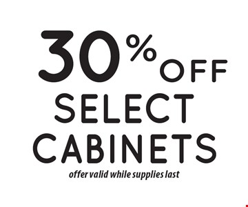 30% off select cabinets offer valid while supplies last.