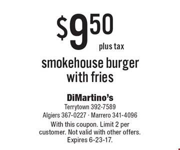 $9.50 plus tax for a smokehouse burger with fries. With this coupon. Limit 2 per customer. Not valid with other offers. Expires 6-23-17.