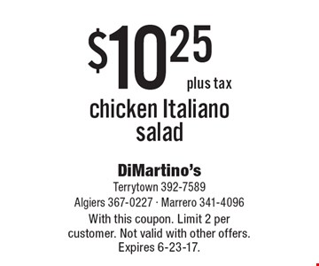 $10.25 plus tax chicken for a Italiano salad. With this coupon. Limit 2 per customer. Not valid with other offers. Expires 6-23-17.