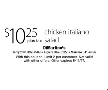 $10.25 plus tax chicken Italiano salad . With this coupon. Limit 2 per customer. Not valid with other offers. Offer expires 8/11/17.