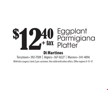 $12.40 + tax Eggplant Parmigiana Platter. With this coupon. Limit 2 per customer. Not valid with other offers. Offer expires 9-15-17.