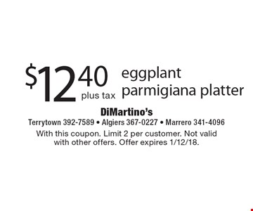 $12.40 plus tax eggplant parmigiana platter. With this coupon. Limit 2 per customer. Not valid with other offers. Offer expires 1/12/18.