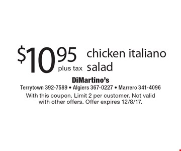 $10.95 plus tax chicken italiano salad. With this coupon. Limit 2 per customer. Not valid with other offers. Offer expires 12/8/17.