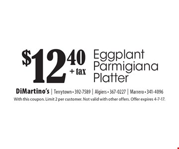 $12.40 + tax Eggplant Parmigiana Platter. With this coupon. Limit 2 per customer. Not valid with other offers. Offer expires 4-7-17.