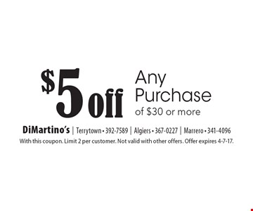 $5 off Any Purchase of $30 or more. With this coupon. Limit 2 per customer. Not valid with other offers. Offer expires 4-7-17.